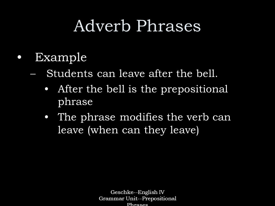 Geschke--English IV Grammar Unit--Prepositional Phrases Adverb Phrases Example –Students can leave after the bell.