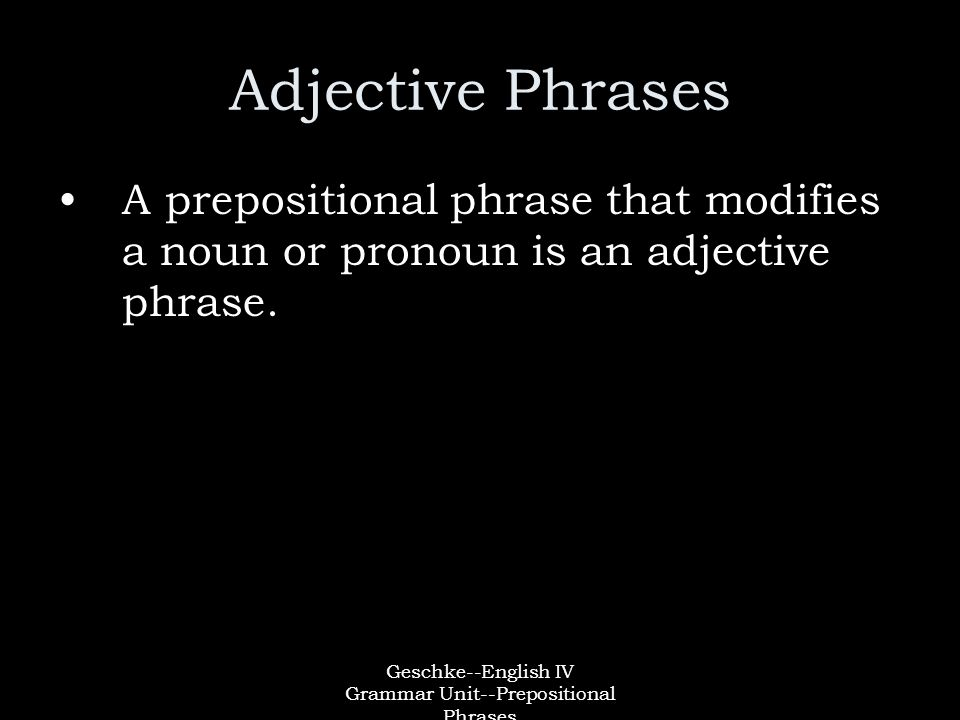 Geschke--English IV Grammar Unit--Prepositional Phrases Adjective Phrases A prepositional phrase that modifies a noun or pronoun is an adjective phrase.