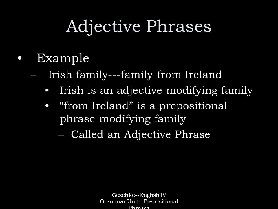 Geschke--English IV Grammar Unit--Prepositional Phrases Adjective Phrases Example –Irish family---family from Ireland Irish is an adjective modifying family from Ireland is a prepositional phrase modifying family –Called an Adjective Phrase