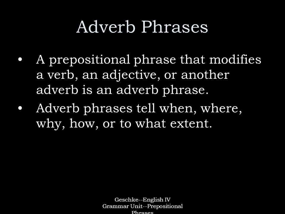 Geschke--English IV Grammar Unit--Prepositional Phrases Adverb Phrases A prepositional phrase that modifies a verb, an adjective, or another adverb is an adverb phrase.