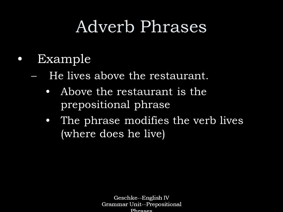 Geschke--English IV Grammar Unit--Prepositional Phrases Adverb Phrases Example –He lives above the restaurant.