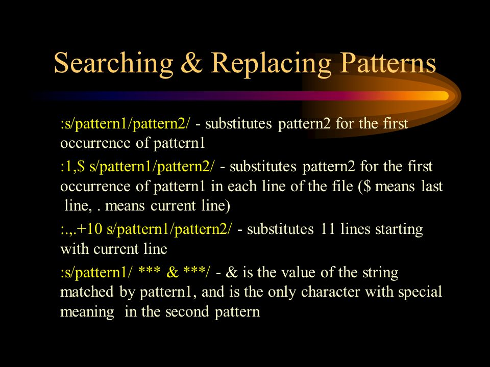 Searching & Replacing Patterns :s/pattern1/pattern2/ - substitutes pattern2 for the first occurrence of pattern1 :1,$ s/pattern1/pattern2/ - substitutes pattern2 for the first occurrence of pattern1 in each line of the file ($ means last line,.