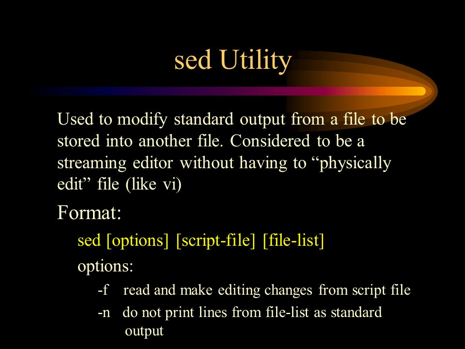 sed Utility Used to modify standard output from a file to be stored into another file.