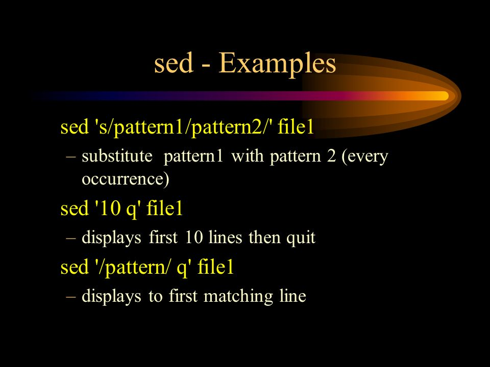 sed - Examples sed s/pattern1/pattern2/ file1 –substitute pattern1 with pattern 2 (every occurrence) sed 10 q file1 –displays first 10 lines then quit sed /pattern/ q file1 –displays to first matching line