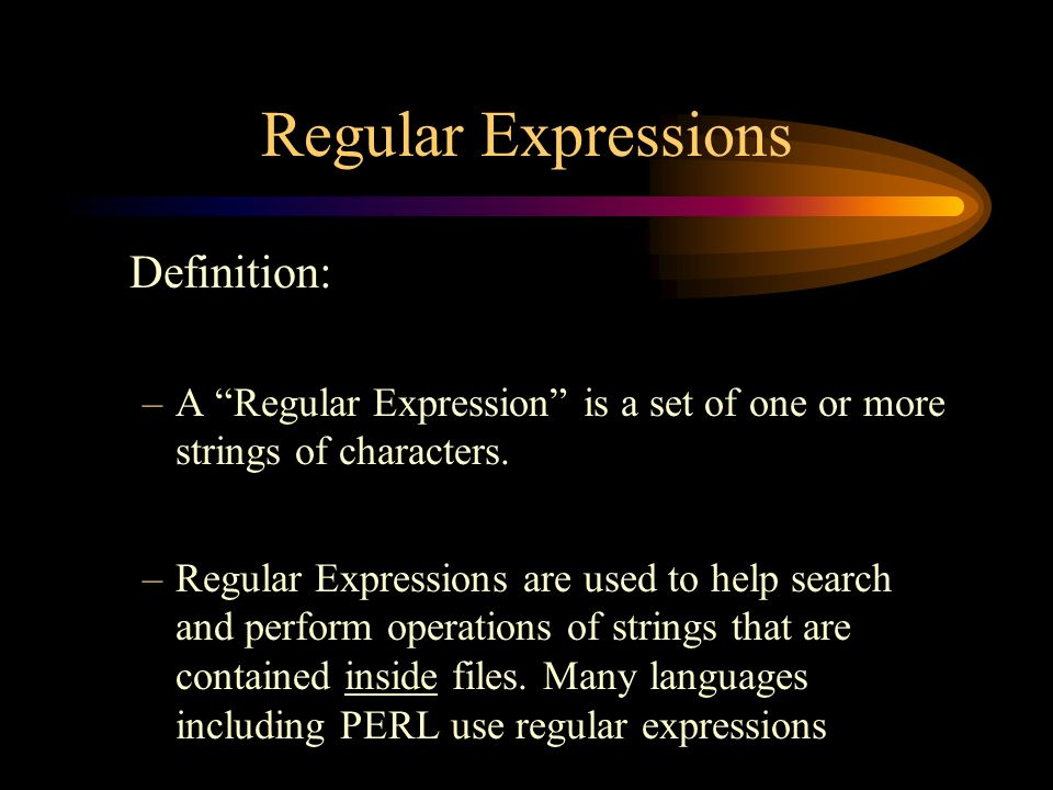 Regular Expressions Definition: –A Regular Expression is a set of one or more strings of characters.