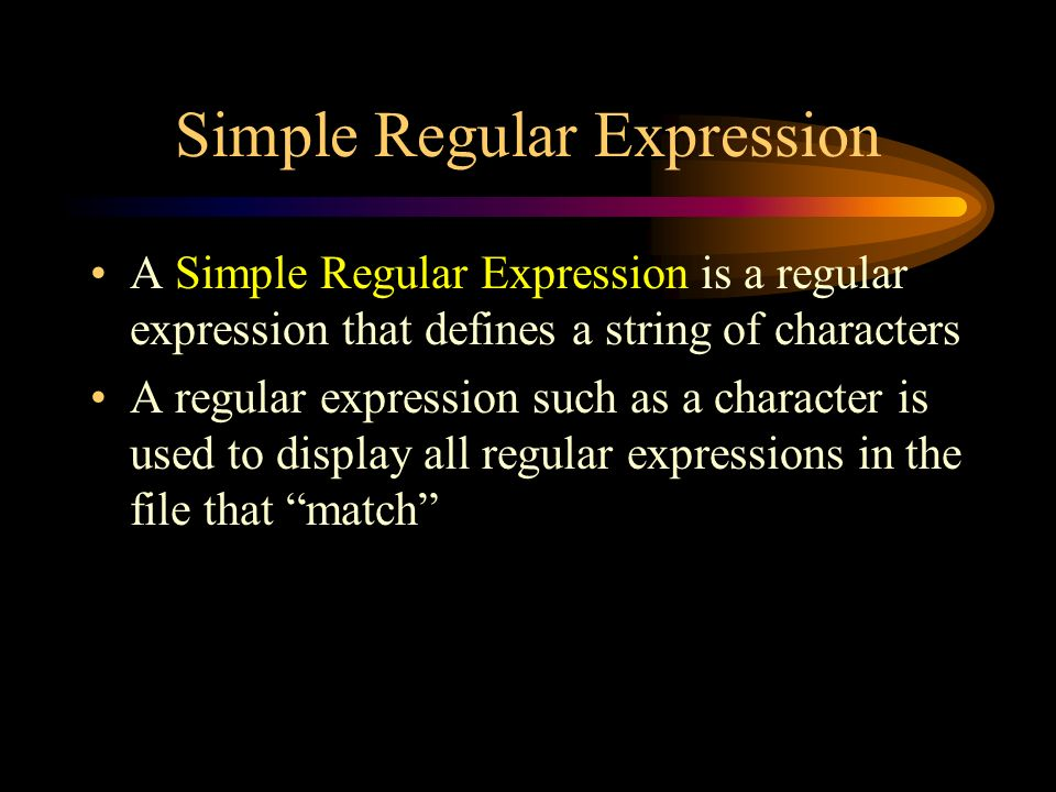 Simple Regular Expression A Simple Regular Expression is a regular expression that defines a string of characters A regular expression such as a character is used to display all regular expressions in the file that match