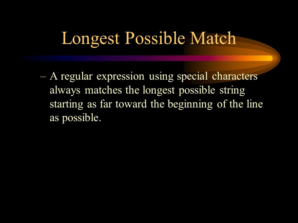 Longest Possible Match –A regular expression using special characters always matches the longest possible string starting as far toward the beginning of the line as possible.