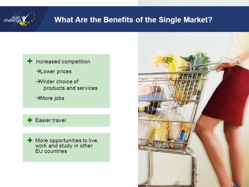 10 Increased competition  Lower prices  Wider choice of products and services  More jobs What Are the Benefits of the Single Market.