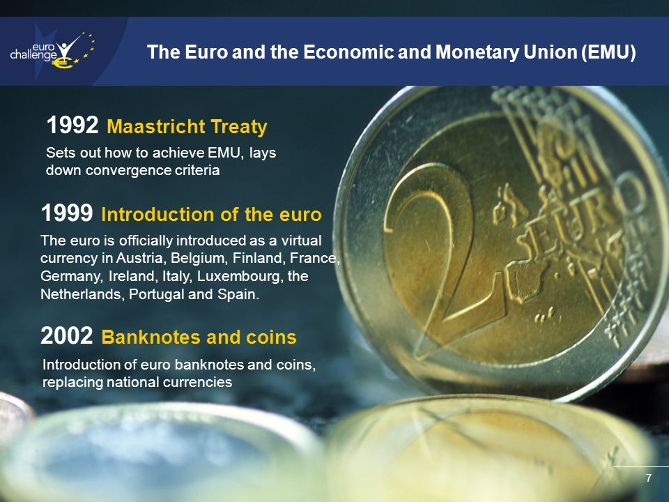 7 The Euro and the Economic and Monetary Union (EMU) Introduction of the euro 2002 Banknotes and coins Introduction of euro banknotes and coins, replacing national currencies The euro is officially introduced as a virtual currency in Austria, Belgium, Finland, France, Germany, Ireland, Italy, Luxembourg, the Netherlands, Portugal and Spain.
