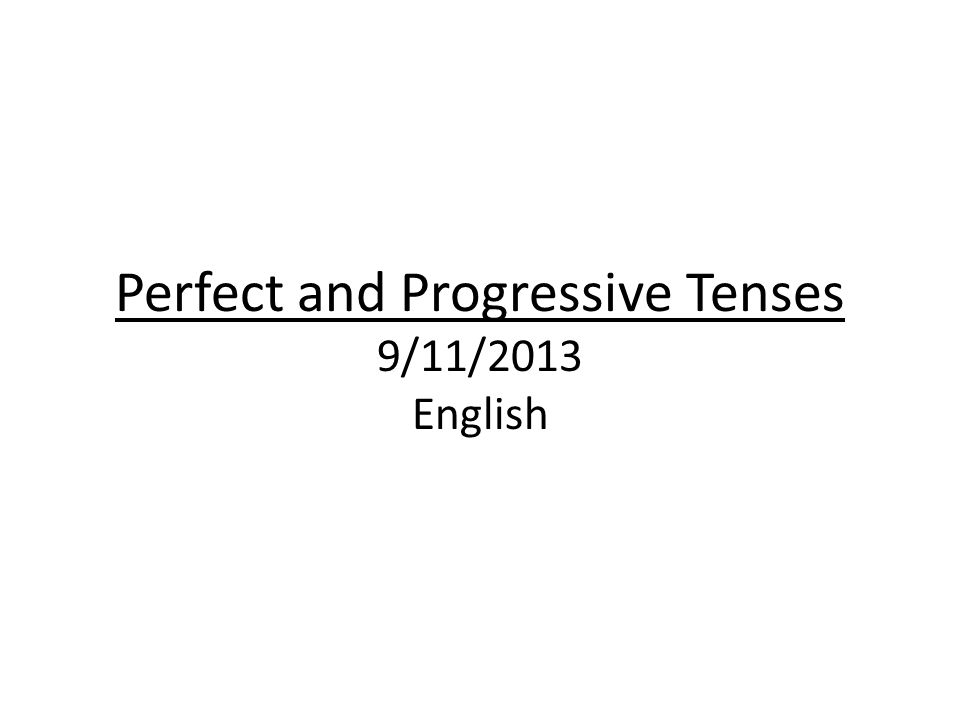 Perfect and Progressive Tenses 9/11/2013 English