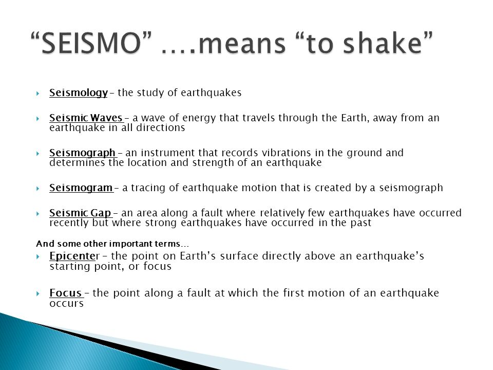  Seismology – the study of earthquakes  Seismic Waves – a wave of energy that travels through the Earth, away from an earthquake in all directions  Seismograph – an instrument that records vibrations in the ground and determines the location and strength of an earthquake  Seismogram – a tracing of earthquake motion that is created by a seismograph  Seismic Gap – an area along a fault where relatively few earthquakes have occurred recently but where strong earthquakes have occurred in the past And some other important terms…  Epicenter – the point on Earth's surface directly above an earthquake's starting point, or focus  Focus – the point along a fault at which the first motion of an earthquake occurs