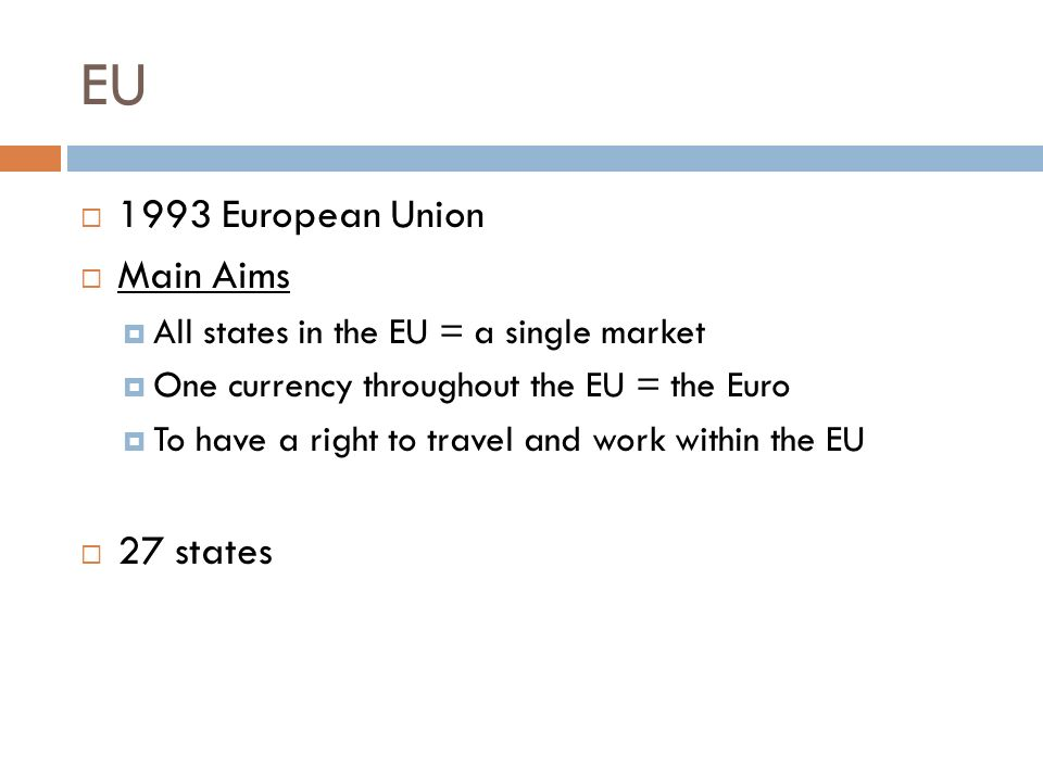EU  1993 European Union  Main Aims  All states in the EU = a single market  One currency throughout the EU = the Euro  To have a right to travel and work within the EU  27 states