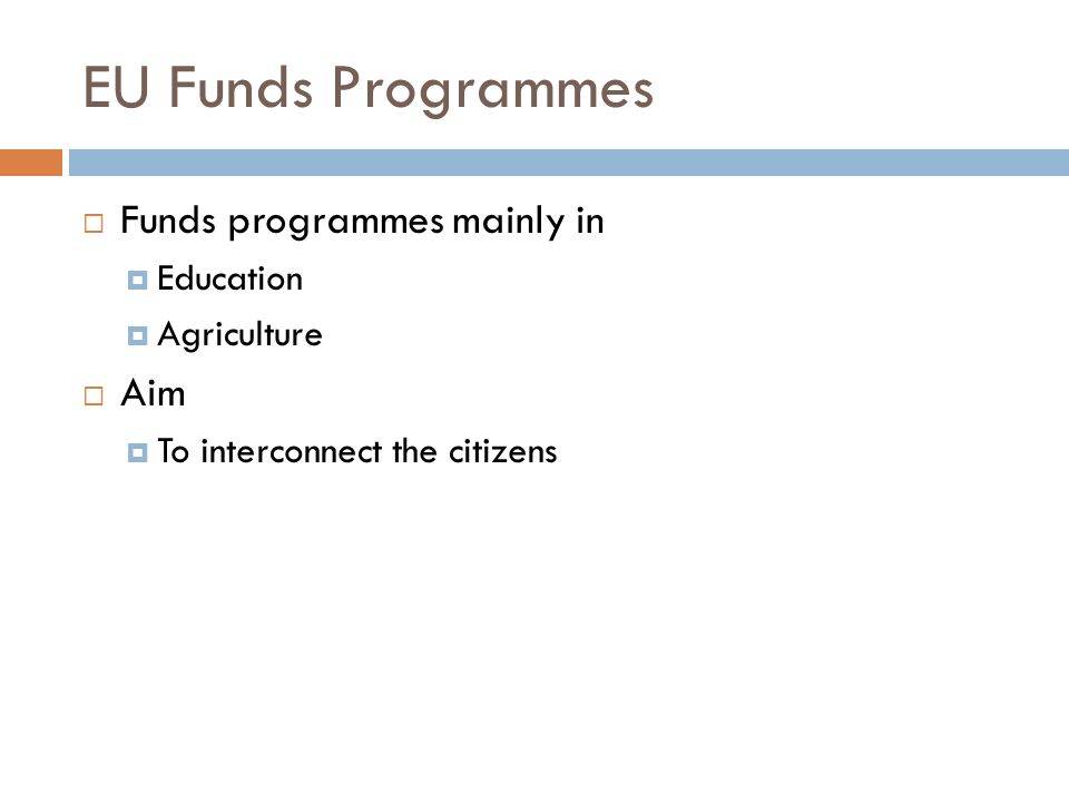 EU Funds Programmes  Funds programmes mainly in  Education  Agriculture  Aim  To interconnect the citizens