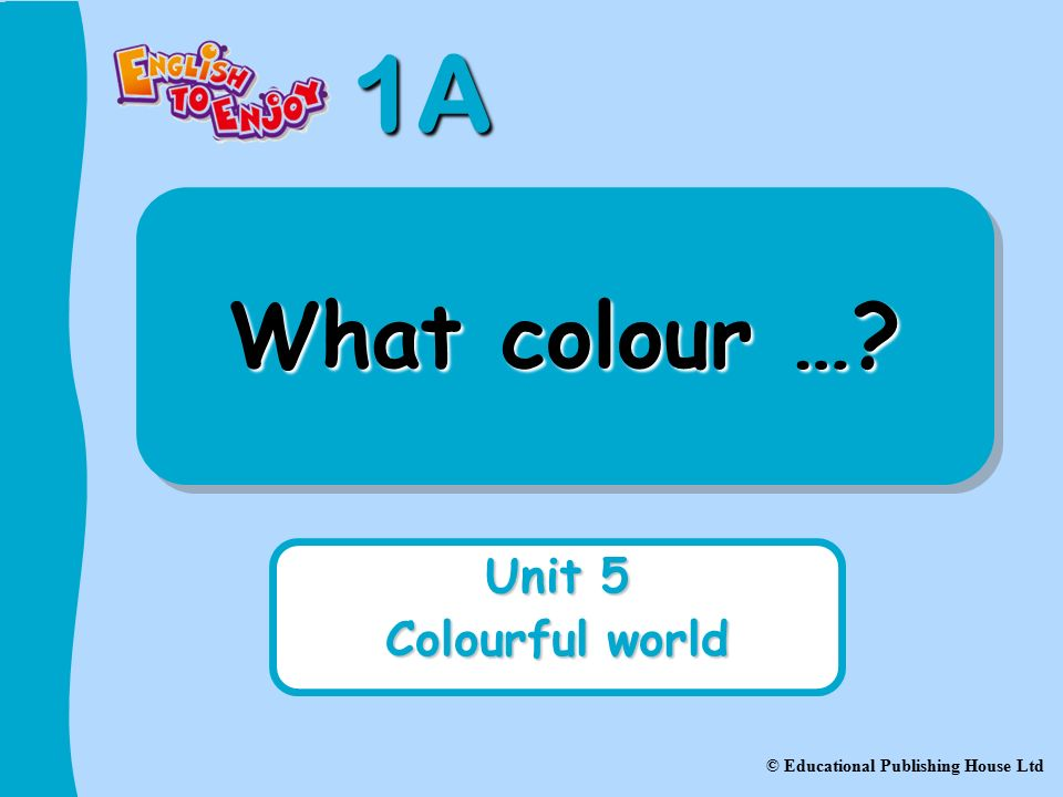 1A © Educational Publishing House Ltd What colour … Unit 5 Colourful world