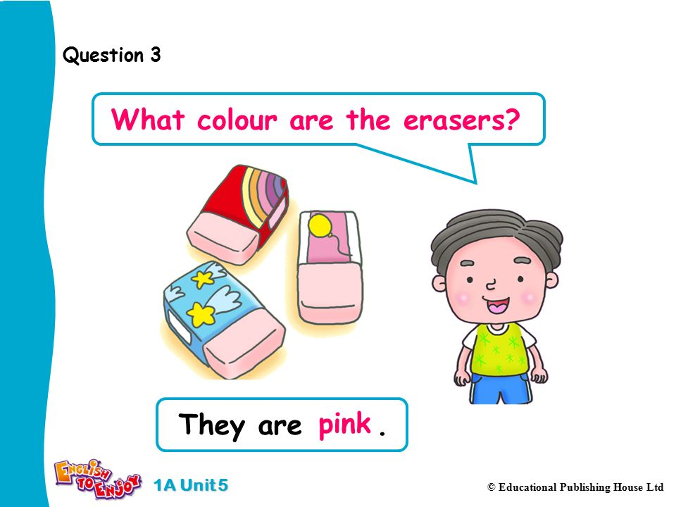 1A Unit 5 © Educational Publishing House Ltd Question 3 They are. pink What colour are the erasers