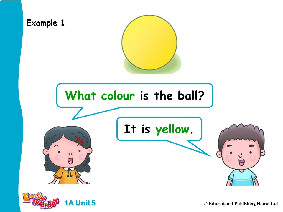 1A Unit 5 © Educational Publishing House Ltd What colour is the ball It is yellow. Example 1