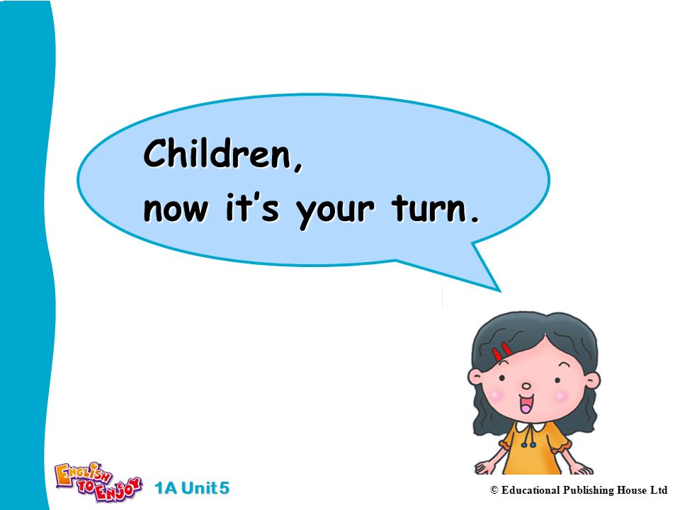 Children, now it's your turn. 1A Unit 5 © Educational Publishing House Ltd