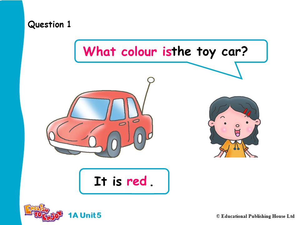 1A Unit 5 © Educational Publishing House Ltd It is. Question 1 the toy car What colour is red
