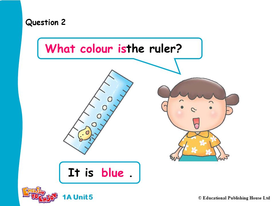 1A Unit 5 © Educational Publishing House Ltd Question 2 the ruler What colour is It is. blue