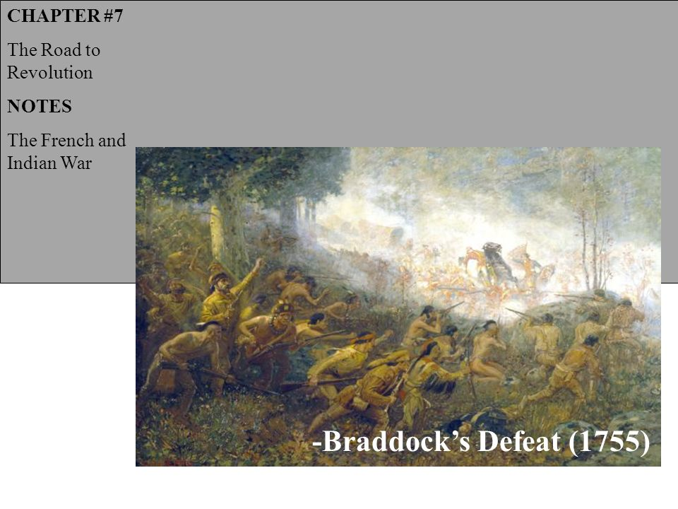 CHAPTER #7 The Road to Revolution NOTES The French and Indian War -Braddock's Defeat (1755)