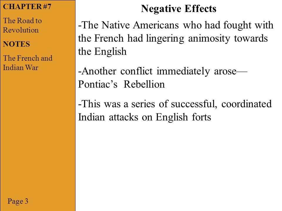 Page 3 Negative Effects -The Native Americans who had fought with the French had lingering animosity towards the English -Another conflict immediately arose— Pontiac's Rebellion -This was a series of successful, coordinated Indian attacks on English forts CHAPTER #7 The Road to Revolution NOTES The French and Indian War