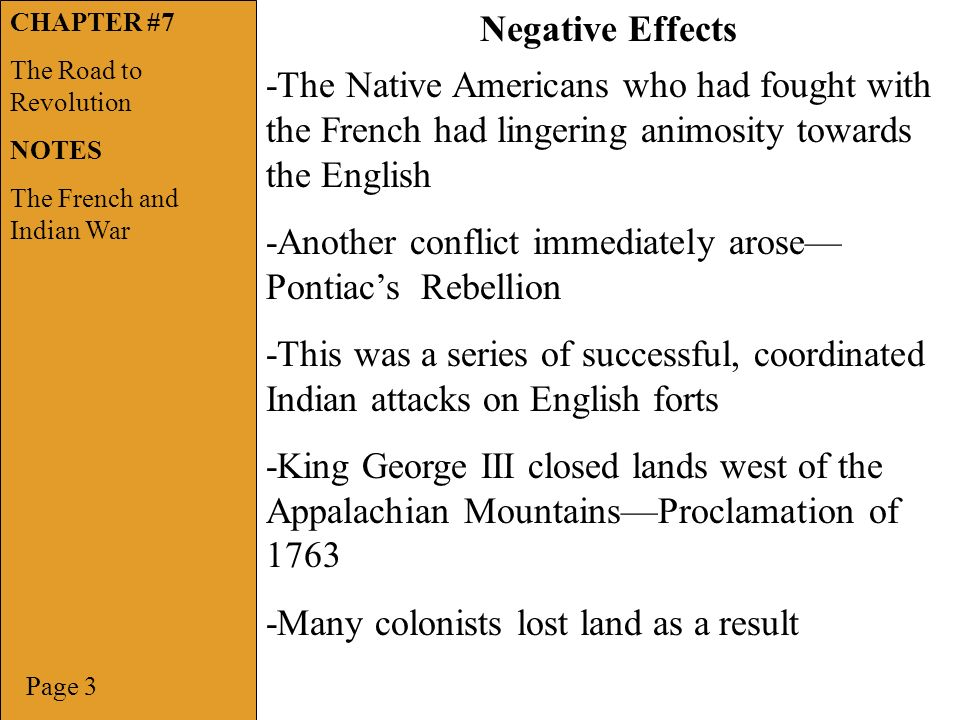 Page 3 Negative Effects -The Native Americans who had fought with the French had lingering animosity towards the English -Another conflict immediately arose— Pontiac's Rebellion -This was a series of successful, coordinated Indian attacks on English forts -King George III closed lands west of the Appalachian Mountains—Proclamation of Many colonists lost land as a result CHAPTER #7 The Road to Revolution NOTES The French and Indian War
