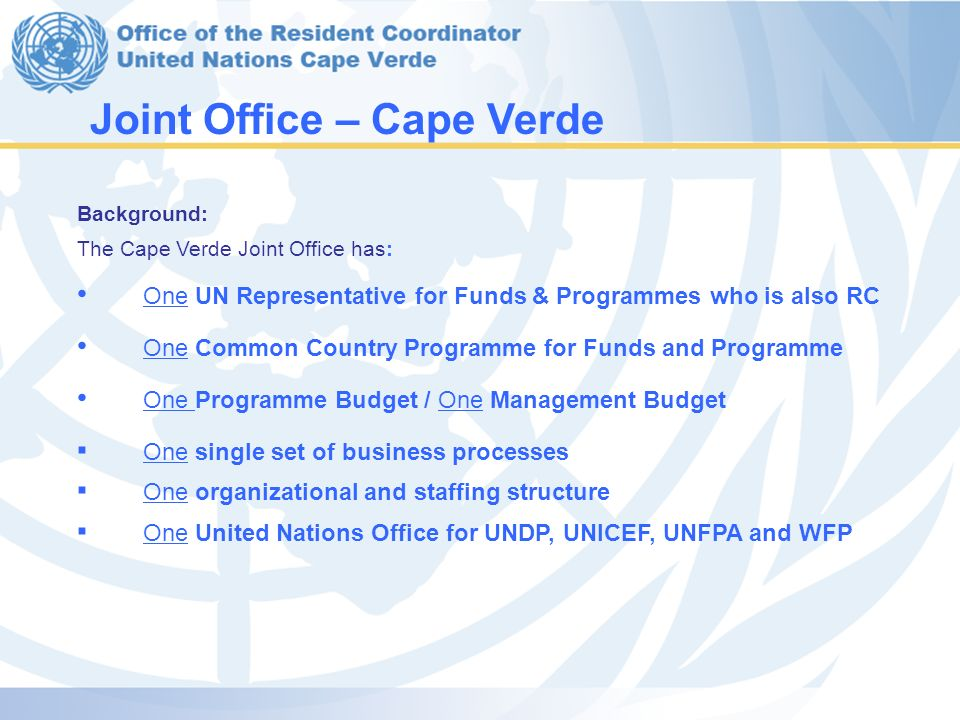 Joint Office – Cape Verde Background: The Cape Verde Joint Office has: One UN Representative for Funds & Programmes who is also RC One Common Country Programme for Funds and Programme One Programme Budget / One Management Budget ▪ One single set of business processes ▪ One organizational and staffing structure ▪ One United Nations Office for UNDP, UNICEF, UNFPA and WFP