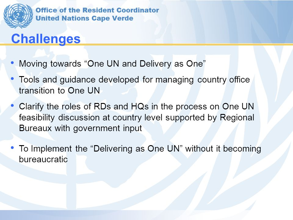 Moving towards One UN and Delivery as One Tools and guidance developed for managing country office transition to One UN Clarify the roles of RDs and HQs in the process on One UN feasibility discussion at country level supported by Regional Bureaux with government input To Implement the Delivering as One UN without it becoming bureaucratic Challenges