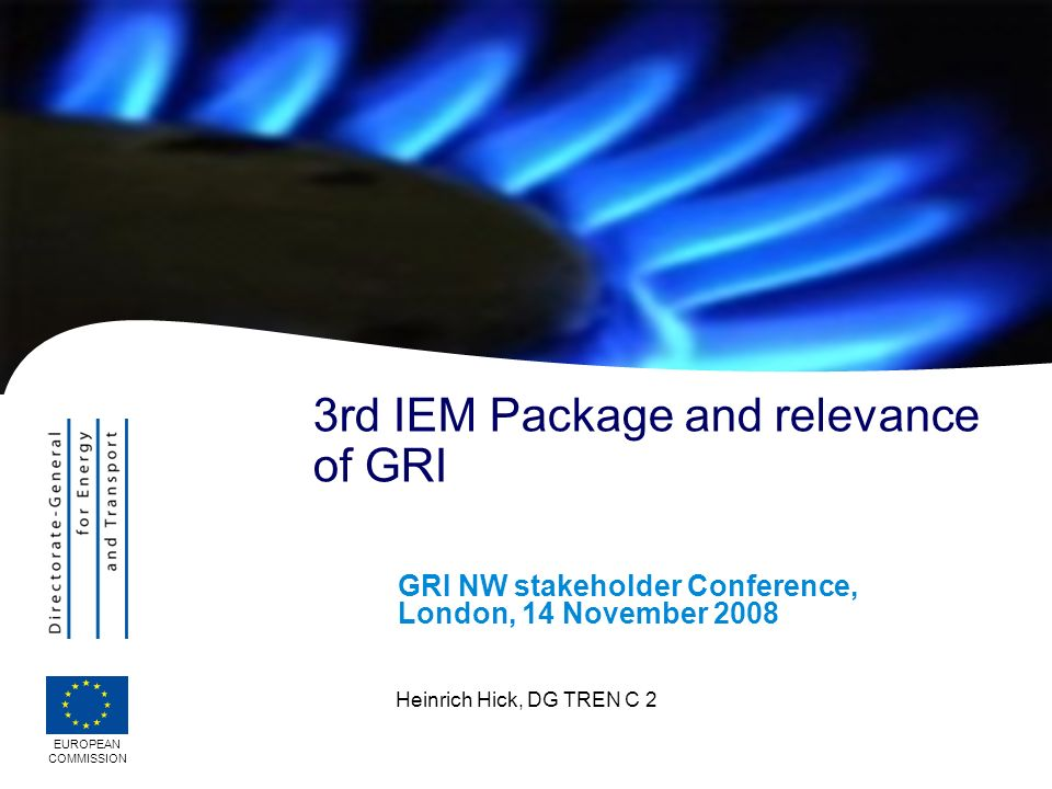 EUROPEAN COMMISSION Heinrich Hick, DG TREN C 2 3rd IEM Package and relevance of GRI GRI NW stakeholder Conference, London, 14 November 2008