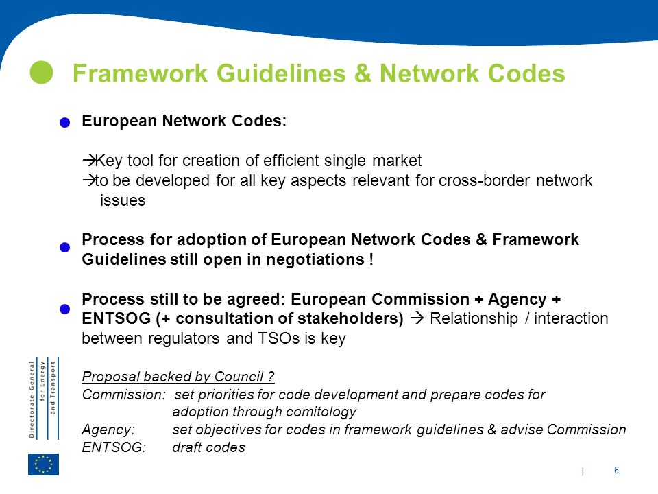 | 6 Framework Guidelines & Network Codes European Network Codes:  Key tool for creation of efficient single market  to be developed for all key aspects relevant for cross-border network issues Process for adoption of European Network Codes & Framework Guidelines still open in negotiations .