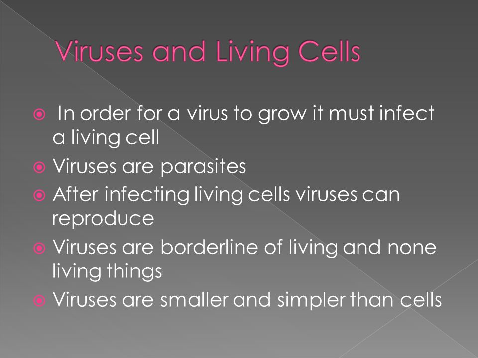 In order for a virus to grow it must infect a living cell  Viruses are parasites  After infecting living cells viruses can reproduce  Viruses are borderline of living and none living things  Viruses are smaller and simpler than cells