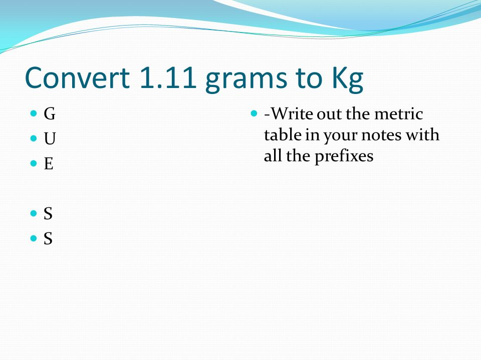 Convert 1.11 grams to Kg G U E S -Write out the metric table in your notes with all the prefixes