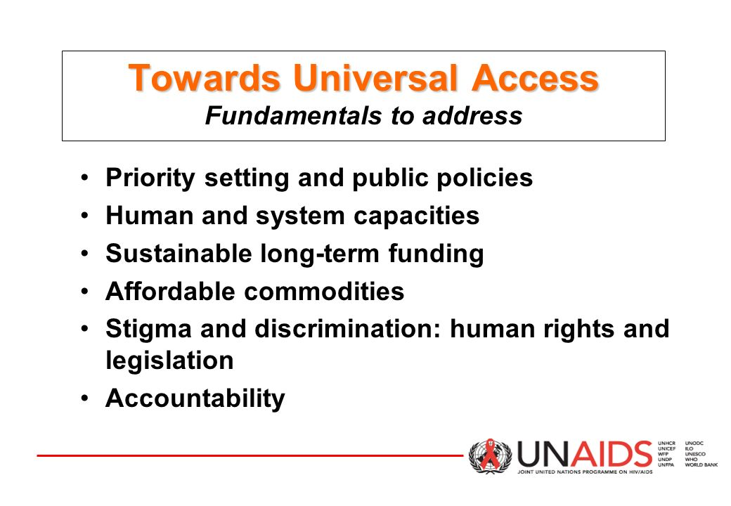 Towards Universal Access Towards Universal Access Fundamentals to address Priority setting and public policies Human and system capacities Sustainable long-term funding Affordable commodities Stigma and discrimination: human rights and legislation Accountability