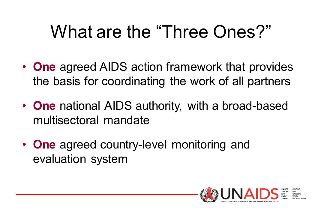 What are the Three Ones One agreed AIDS action framework that provides the basis for coordinating the work of all partners One national AIDS authority, with a broad-based multisectoral mandate One agreed country-level monitoring and evaluation system