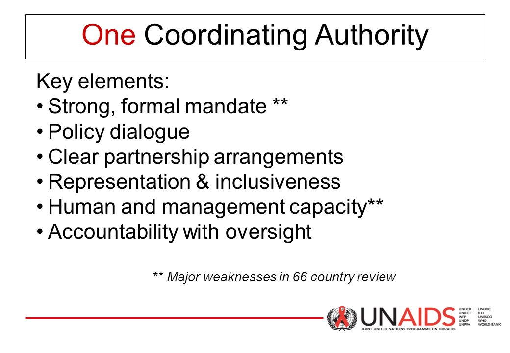 One Coordinating Authority Key elements: Strong, formal mandate ** Policy dialogue Clear partnership arrangements Representation & inclusiveness Human and management capacity** Accountability with oversight ** Major weaknesses in 66 country review