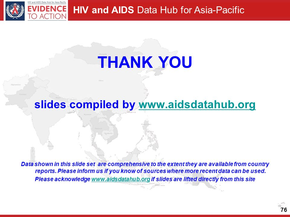 HIV and AIDS Data Hub for Asia-Pacific THANK YOU slides compiled by   Data shown in this slide set are comprehensive to the extent they are available from country reports.