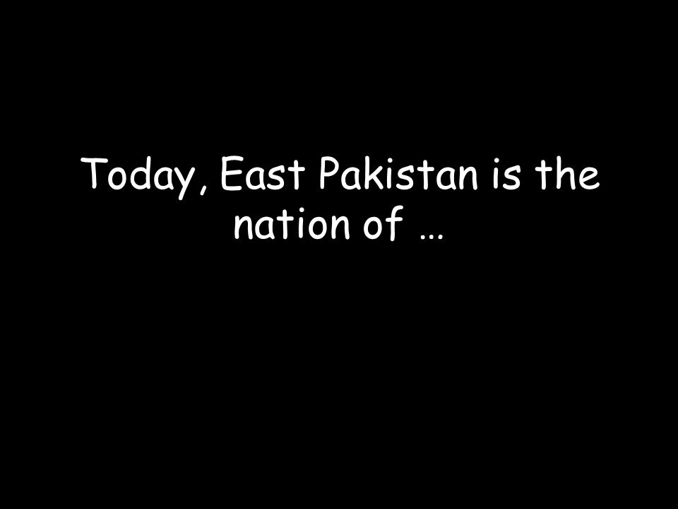 Today, East Pakistan is the nation of …