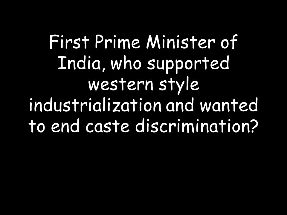 First Prime Minister of India, who supported western style industrialization and wanted to end caste discrimination