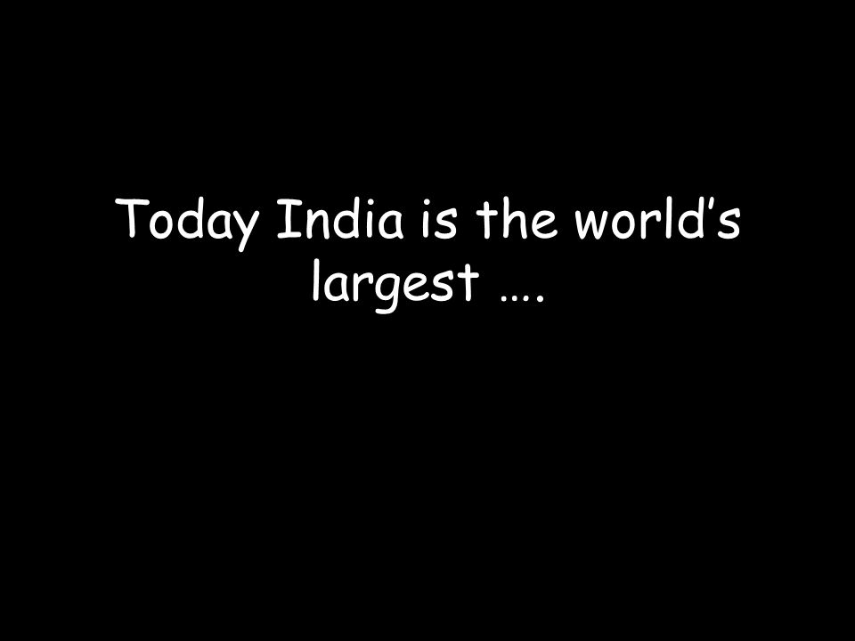 Today India is the world's largest ….