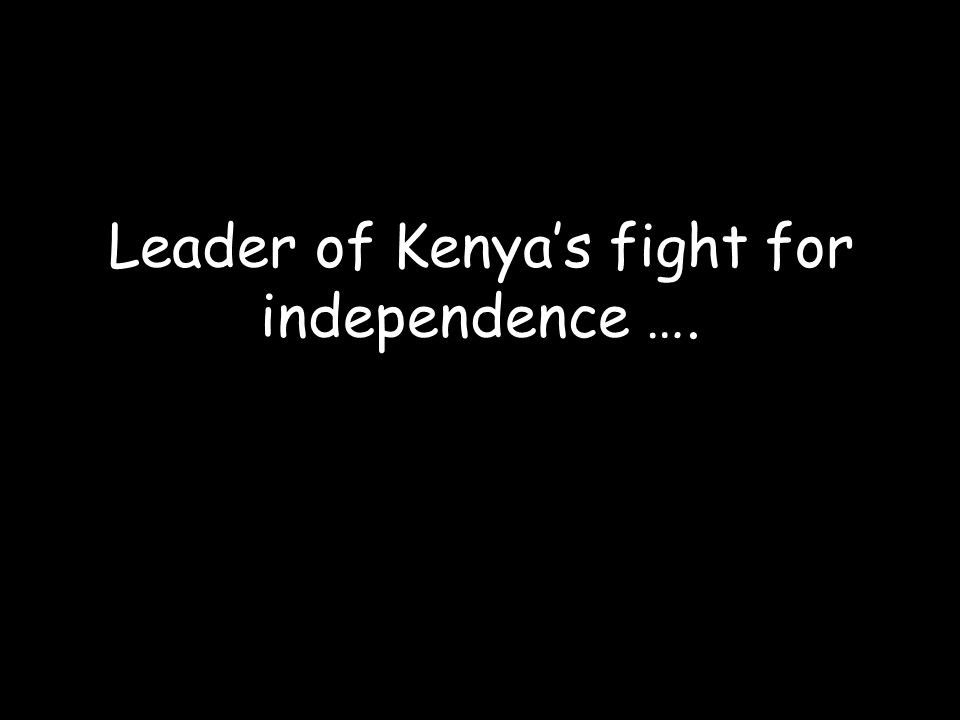 Leader of Kenya's fight for independence ….