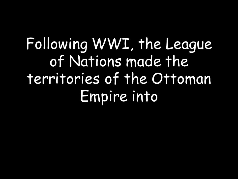 Following WWI, the League of Nations made the territories of the Ottoman Empire into