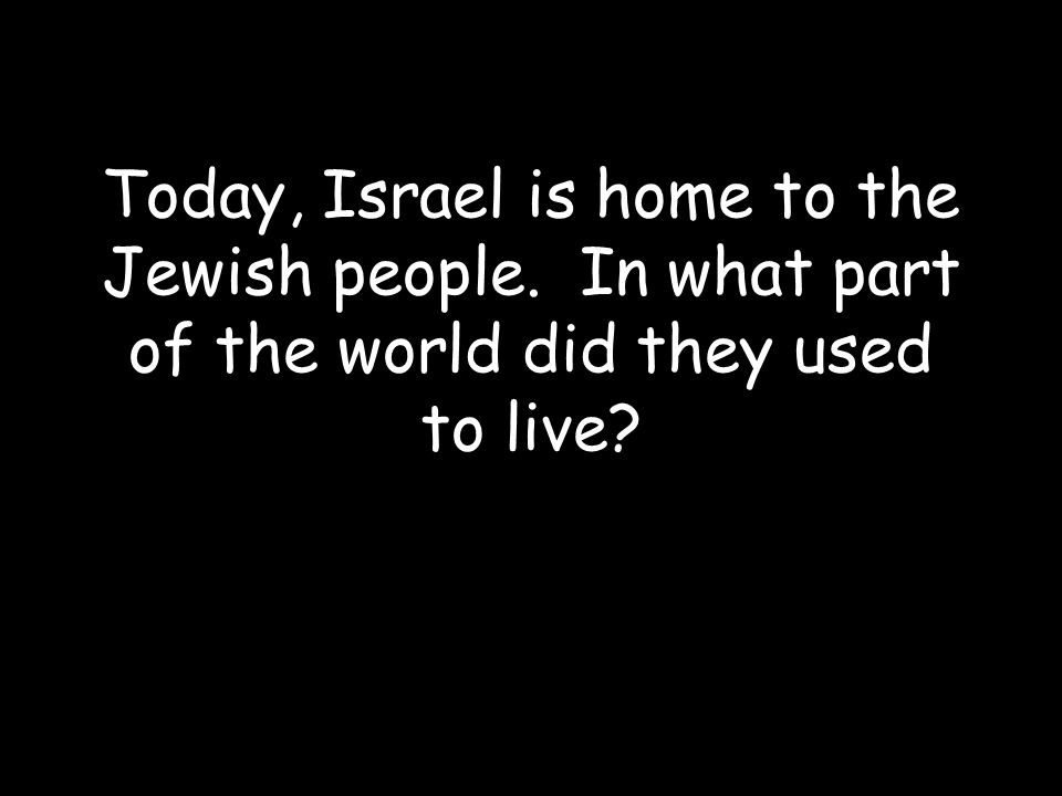 Today, Israel is home to the Jewish people. In what part of the world did they used to live