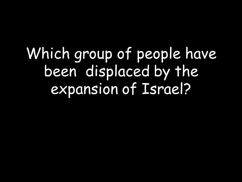 Which group of people have been displaced by the expansion of Israel