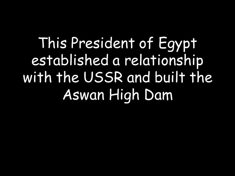 This President of Egypt established a relationship with the USSR and built the Aswan High Dam