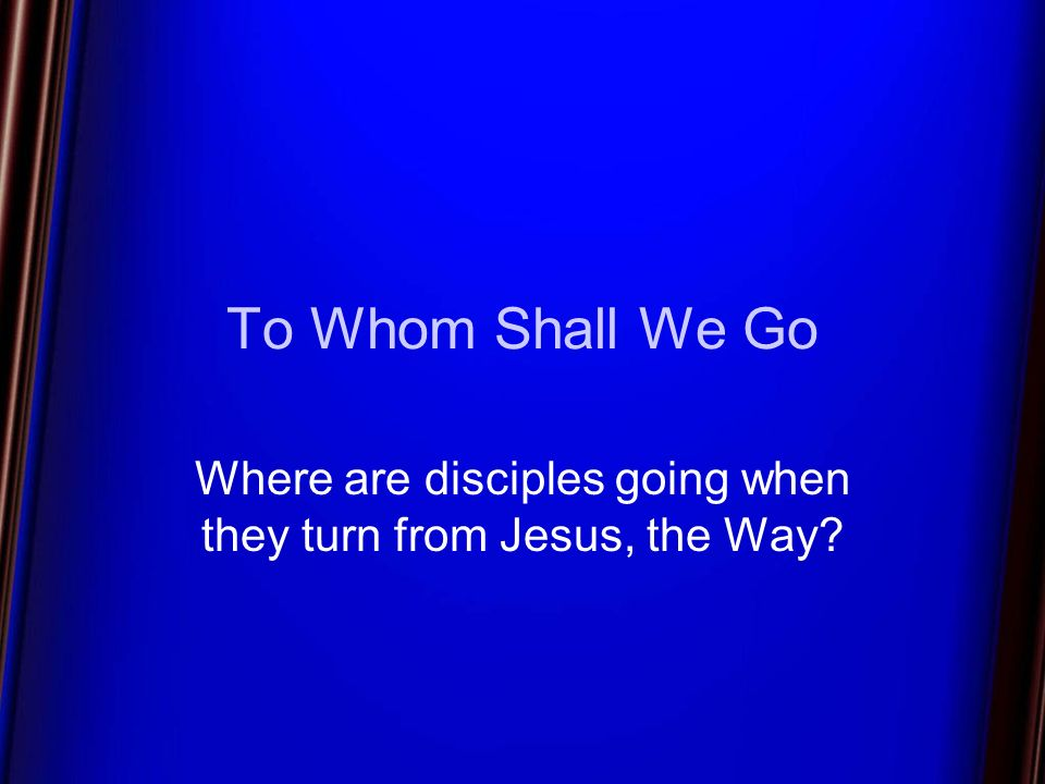 To Whom Shall We Go Where are disciples going when they turn from Jesus, the Way