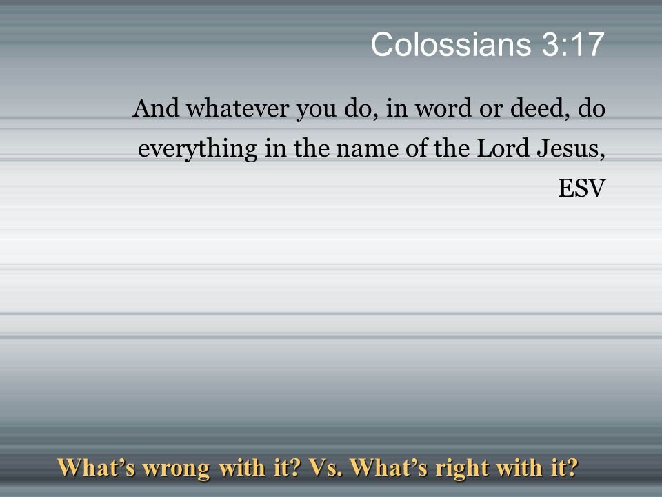 Colossians 3:17 And whatever you do, in word or deed, do everything in the name of the Lord Jesus, ESV What's wrong with it.