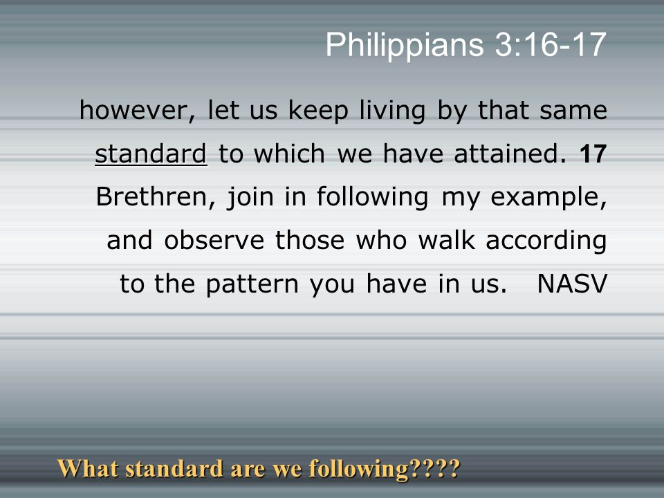 Philippians 3:16-17 standard however, let us keep living by that same standard to which we have attained.