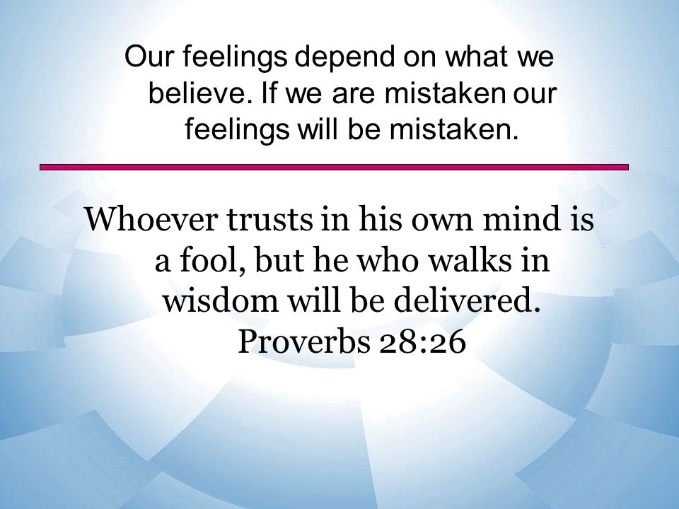 Our feelings depend on what we believe. If we are mistaken our feelings will be mistaken.