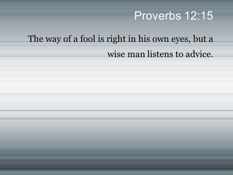 Proverbs 12:15 The way of a fool is right in his own eyes, but a wise man listens to advice.