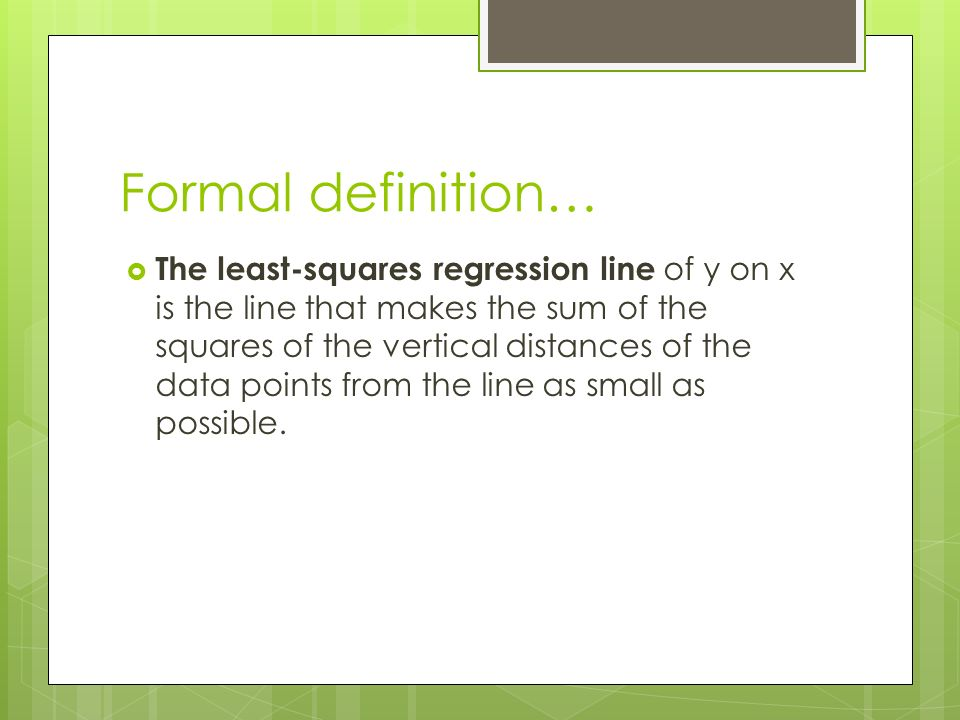 Formal definition…  The least-squares regression line of y on x is the line that makes the sum of the squares of the vertical distances of the data points from the line as small as possible.